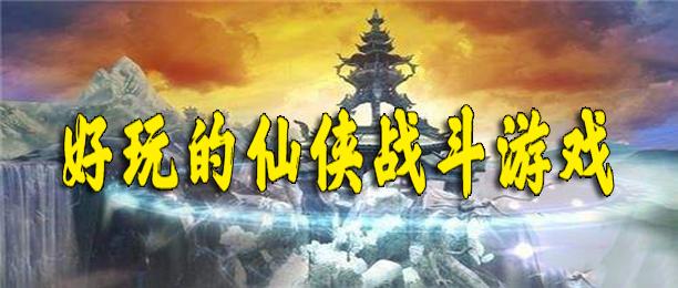 好玩的仙侠战斗游戏下载-好玩的古风仙侠战斗游戏合集